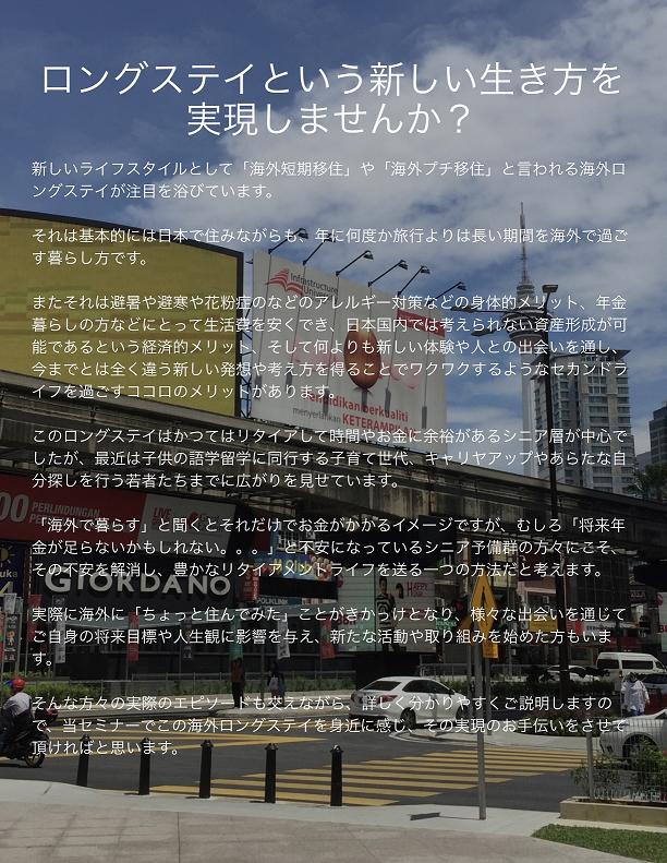 ロングステイという新しい生き方を実現しませんか? 新しいライフスタイルとして「海外短期移住」や「海外プチ移住」と言われる海外ロングステイが注目を浴びています。それは基本的には日本で住みながらも、年に何度か旅行よりは長い期間を海外で過ごす暮らし方です。またそれは避暑や避寒や花粉症のなどのアレルギー対策などの身体的メリット、年金暮らしの方などにとって生活費を安くでき、日本国内では考えられない資産形成が可能であるという経済的メリット、そして何よりも新しい体験や人との出会いを通し、今までとは全く違う新しい発想や考え方を得ることでワクワクするようなセカンドライフを過ごすココロのメリットがあります。このロングステイはかつてはリタイアして時間やお金に余裕があるシニア層が中心でしたが、最近は子供の語学留学に同行する子育て世代、キャリヤアップやあらたな自分探しを行う若者たちまでに広がりを見せています。「海外で暮らす」と聞くとそれだけでお金がかかるイメージですが、むしろ「将来年金が足らないかもしれない。。。」と不安になっているシニア予備群の方々にこそ、その不安を解消し、豊かなリタイアメントライフを送る一つの方法だと考えます。実際に海外に「ちょっと住んでみた」ことがきかっけとなり、様々な出会いを通じてご自身の将来目標や人生観に影響を与え、新たな活動や取り組みを始めた方もいます。そんな方々の実際のエピソードも交えながら、詳しく分かりやすくご説明しますので、当セミナーでこの海外ロングステイを身近に感じ、その実現のお手伝いをさせて頂ければと思います。